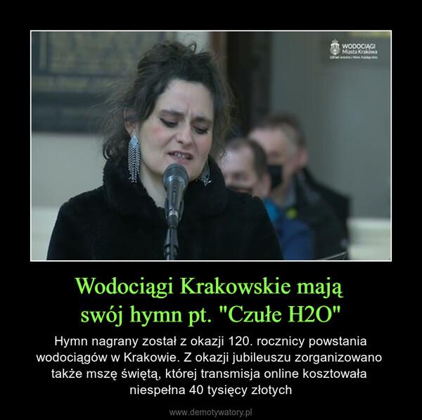 """Wodociągi Krakowskie mają swój hymn pt. """"Czułe H2O"""" – Hymn nagrany został z okazji 120. rocznicy powstania wodociągów w Krakowie. Z okazji jubileuszu zorganizowano także mszę świętą, której transmisja online kosztowała niespełna 40 tysięcy złotych"""