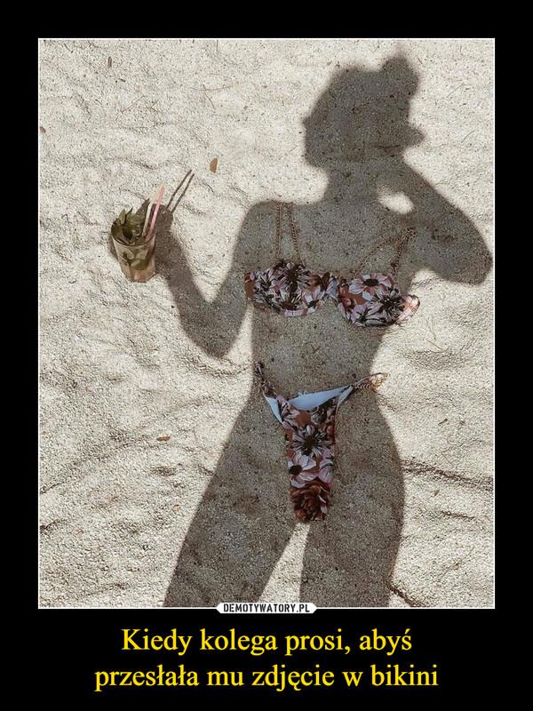 Kiedy kolega prosi, abyśprzesłała mu zdjęcie w bikini –
