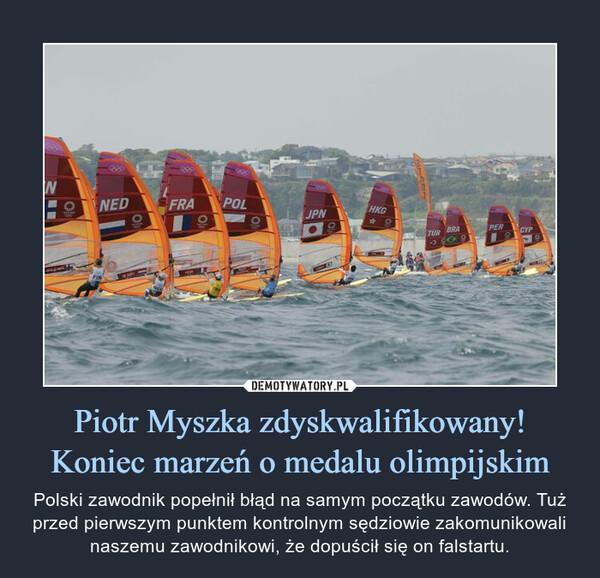 Piotr Myszka zdyskwalifikowany! Koniec marzeń o medalu olimpijskim – Polski zawodnik popełnił błąd na samym początku zawodów. Tuż przed pierwszym punktem kontrolnym sędziowie zakomunikowali naszemu zawodnikowi, że dopuścił się on falstartu.