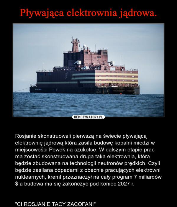 """– Rosjanie skonstruowali pierwszą na świecie pływającą elektrownię jądrową która zasila budowę kopalni miedzi w miejscowości Pewek na czukotce. W dalszym etapie prac ma zostać skonstruowana druga taka elektrownia, która będzie zbudowana na technologii neutronów prędkich. Czyli będzie zasilana odpadami z obecnie pracujących elektrowni nuklearnych, kreml przeznaczył na cały program 7 miliardów $ a budowa ma się zakończyć pod koniec 2027 r.""""CI ROSJANIE TACY ZACOFANI"""""""