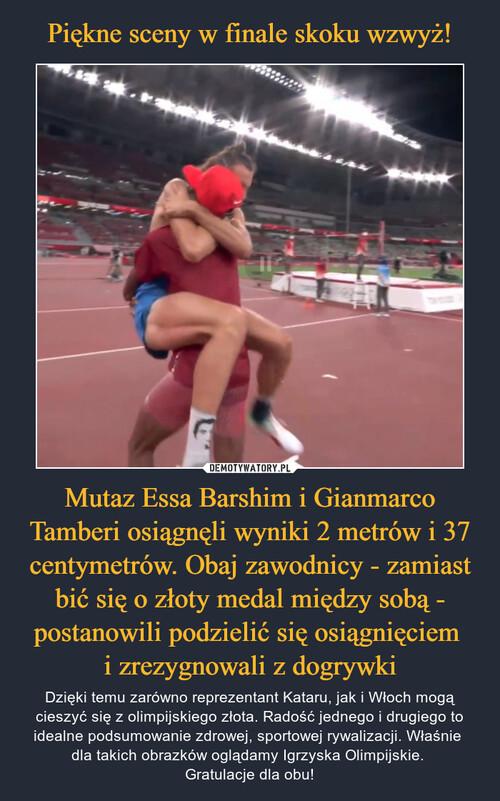 Piękne sceny w finale skoku wzwyż! Mutaz Essa Barshim i Gianmarco Tamberi osiągnęli wyniki 2 metrów i 37 centymetrów. Obaj zawodnicy - zamiast bić się o złoty medal między sobą - postanowili podzielić się osiągnięciem  i zrezygnowali z dogrywki