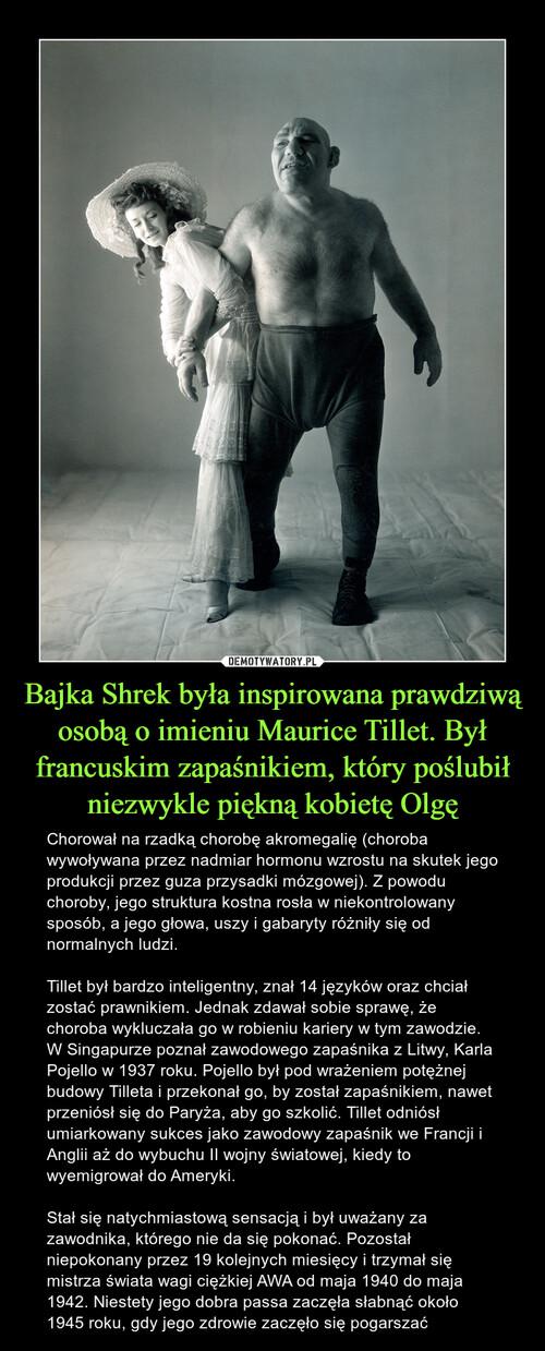 Bajka Shrek była inspirowana prawdziwą osobą o imieniu Maurice Tillet. Był francuskim zapaśnikiem, który poślubił niezwykle piękną kobietę Olgę