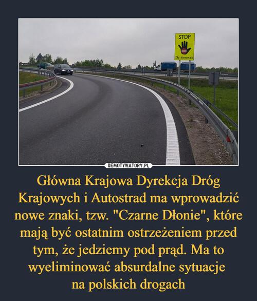 """Główna Krajowa Dyrekcja Dróg Krajowych i Autostrad ma wprowadzić nowe znaki, tzw. """"Czarne Dłonie"""", które mają być ostatnim ostrzeżeniem przed tym, że jedziemy pod prąd. Ma to wyeliminować absurdalne sytuacje  na polskich drogach"""