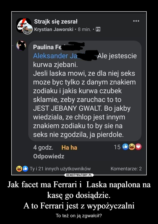 Jak facet ma Ferrari i  Laska napalona na kasę go dosiądzie.A to Ferrari jest z wypożyczalni – To też on ją zgwałcił?