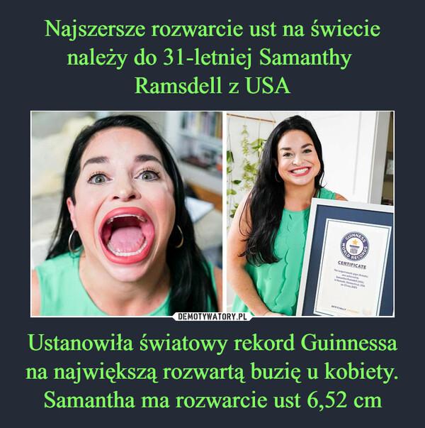 Ustanowiła światowy rekord Guinnessa na największą rozwartą buzię u kobiety. Samantha ma rozwarcie ust 6,52 cm –