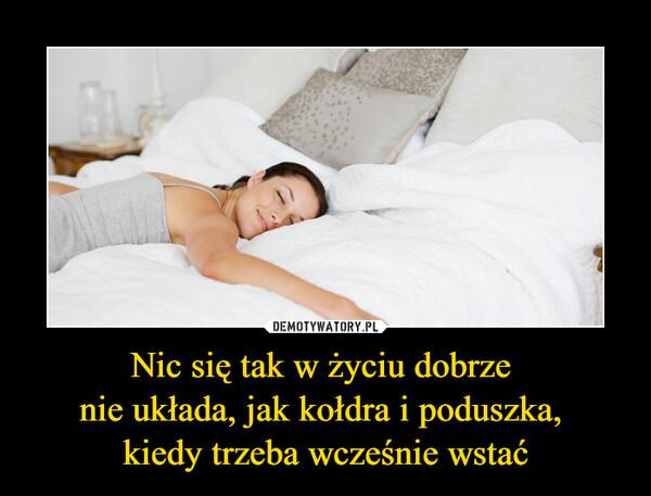 Nic się tak w życiu dobrze nie układa, jak kołdra i poduszka, kiedy trzeba wcześnie wstać –