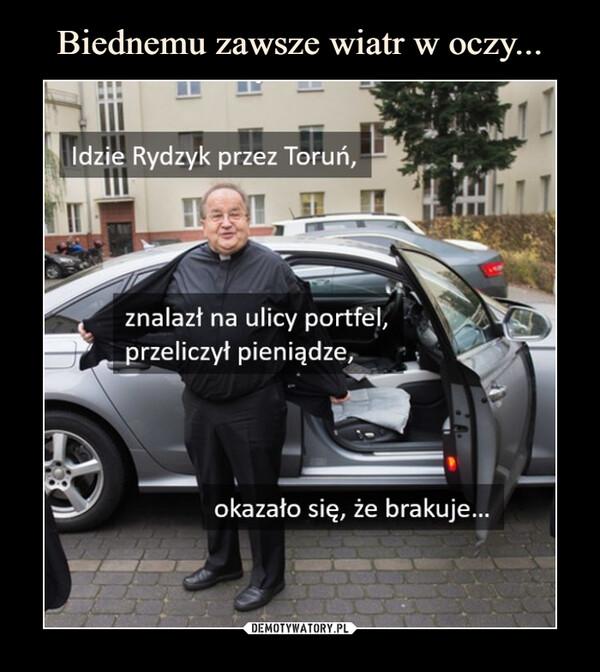 –  Idzie Rydzyk przez Toruń,znalazł na ulicy portfel,przeliczył pieniądze,okazało się, że brakuje...