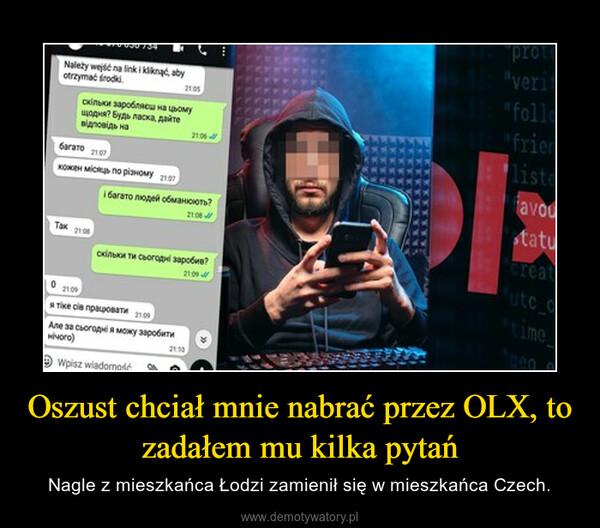 Oszust chciał mnie nabrać przez OLX, to zadałem mu kilka pytań – Nagle z mieszkańca Łodzi zamienił się w mieszkańca Czech.