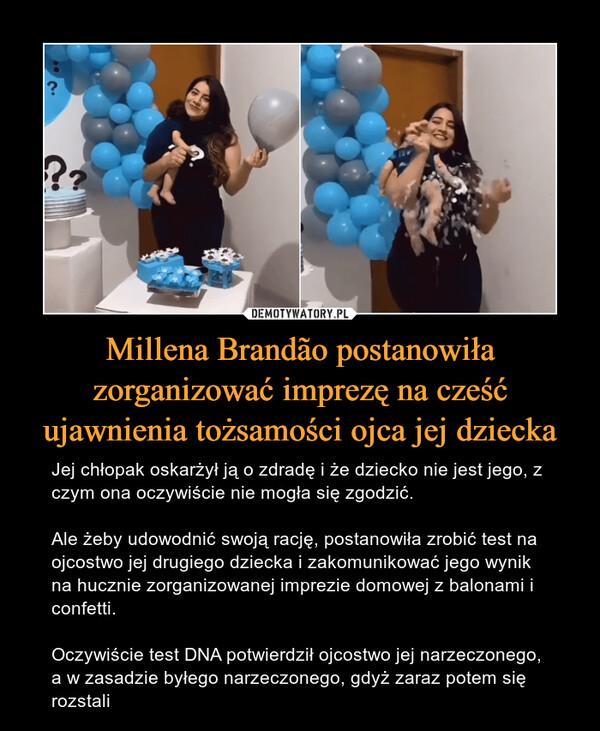 Millena Brandão postanowiła zorganizować imprezę na cześć ujawnienia tożsamości ojca jej dziecka – Jej chłopak oskarżył ją o zdradę i że dziecko nie jest jego, z czym ona oczywiście nie mogła się zgodzić. Ale żeby udowodnić swoją rację, postanowiła zrobić test na ojcostwo jej drugiego dziecka i zakomunikować jego wynik na hucznie zorganizowanej imprezie domowej z balonami i confetti. Oczywiście test DNA potwierdził ojcostwo jej narzeczonego, a w zasadzie byłego narzeczonego, gdyż zaraz potem się rozstali