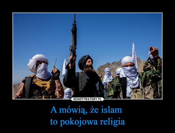 A mówią, że islam to pokojowa religia –