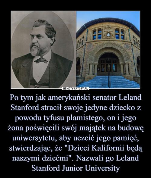 """Po tym jak amerykański senator Leland Stanford stracił swoje jedyne dziecko z powodu tyfusu plamistego, on i jego żona poświęcili swój majątek na budowę uniwersytetu, aby uczcić jego pamięć, stwierdzając, że """"Dzieci Kalifornii będą naszymi dziećmi"""". Nazwali go Leland Stanford Junior University"""