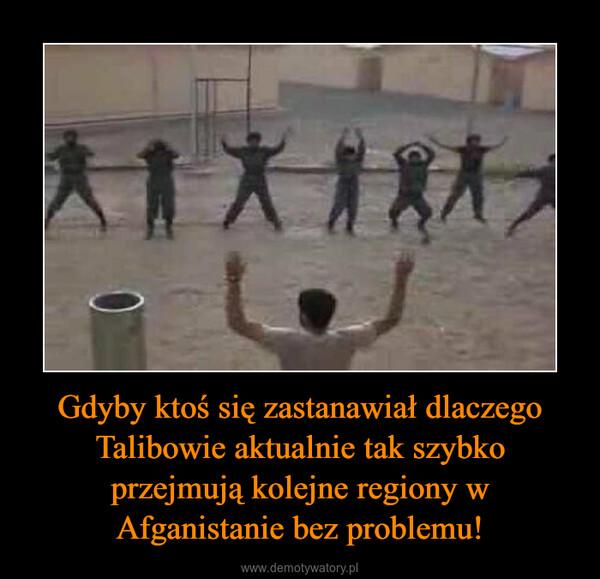 Gdyby ktoś się zastanawiał dlaczego Talibowie aktualnie tak szybko przejmują kolejne regiony w Afganistanie bez problemu! –