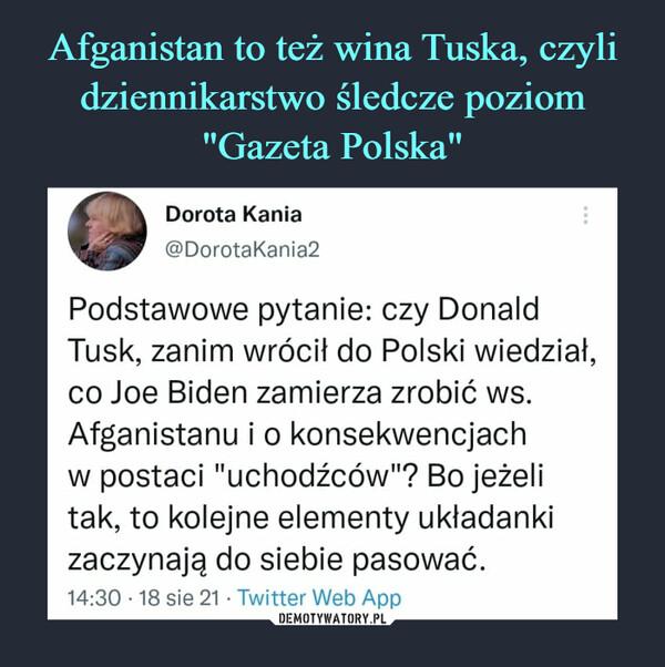 """–  *Dorota Kania @DorotaKania2 Podstawowe pytanie: czy Donald Tusk, zanim wrócił do Polski wiedział, co Joe Biden zamierza zrobić ws. Afganistanu i o konsekwencjach w postaci """"uchodźców""""? Bo jeżeli tak, to kolejne elementy układanki zaczynają do siebie pasować. 14:30 • 18 sie 21 • Twitter Web App"""