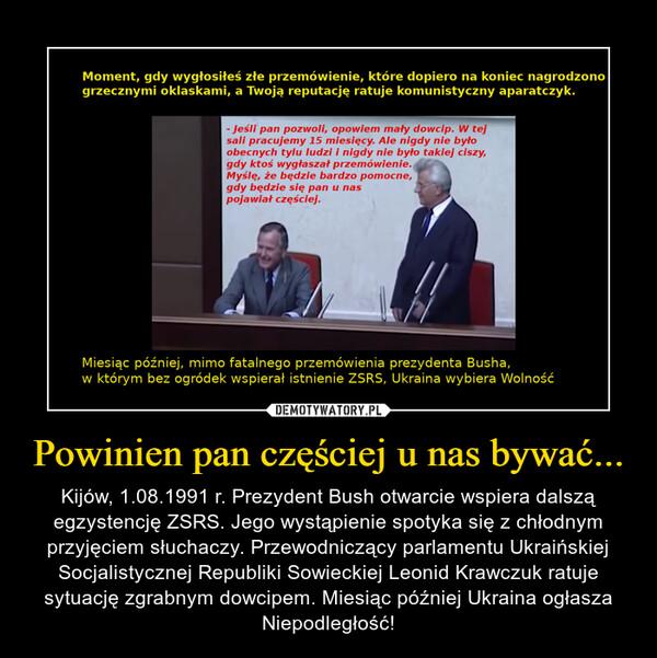 Powinien pan częściej u nas bywać... – Kijów, 1.08.1991 r. Prezydent Bush otwarcie wspiera dalszą egzystencję ZSRS. Jego wystąpienie spotyka się z chłodnym przyjęciem słuchaczy. Przewodniczący parlamentu Ukraińskiej Socjalistycznej Republiki Sowieckiej Leonid Krawczuk ratuje sytuację zgrabnym dowcipem. Miesiąc później Ukraina ogłasza Niepodległość!