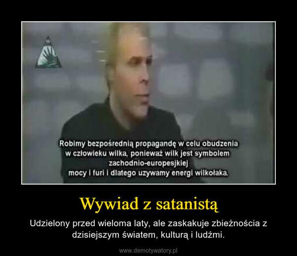 Wywiad z satanistą – Udzielony przed wieloma laty, ale zaskakuje zbieżnościa z dzisiejszym światem, kulturą i ludźmi.