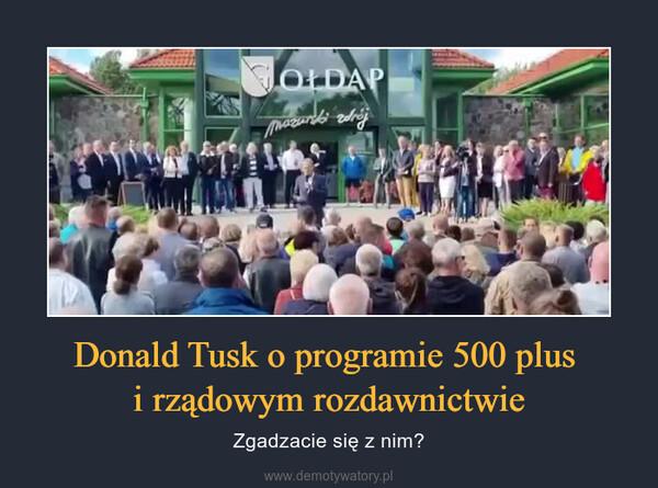 Donald Tusk o programie 500 plus i rządowym rozdawnictwie – Zgadzacie się z nim?