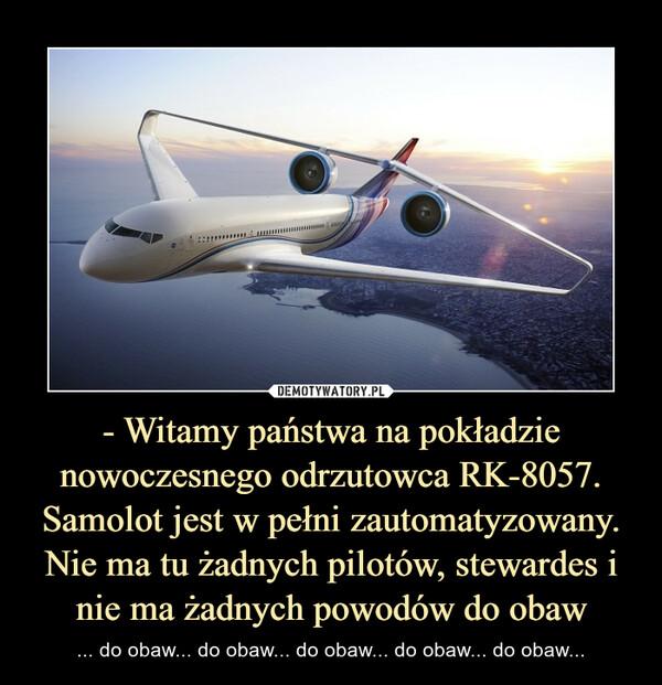 - Witamy państwa na pokładzie nowoczesnego odrzutowca RK-8057. Samolot jest w pełni zautomatyzowany. Nie ma tu żadnych pilotów, stewardes i nie ma żadnych powodów do obaw – ... do obaw... do obaw... do obaw... do obaw... do obaw...