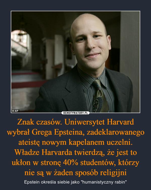 """Znak czasów. Uniwersytet Harvard wybrał Grega Epsteina, zadeklarowanego ateistę nowym kapelanem uczelni. Władze Harvarda twierdzą, że jest to ukłon w stronę 40% studentów, którzy nie są w żaden sposób religijni – Epstein określa siebie jako """"humanistyczny rabin"""""""