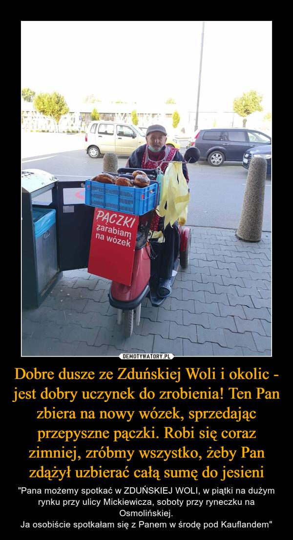 """Dobre dusze ze Zduńskiej Woli i okolic - jest dobry uczynek do zrobienia! Ten Pan zbiera na nowy wózek, sprzedając przepyszne pączki. Robi się coraz zimniej, zróbmy wszystko, żeby Pan zdążył uzbierać całą sumę do jesieni – """"Pana możemy spotkać w ZDUŃSKIEJ WOLI, w piątki na dużym rynku przy ulicy Mickiewicza, soboty przy ryneczku na Osmolińskiej.Ja osobiście spotkałam się z Panem w środę pod Kauflandem"""""""