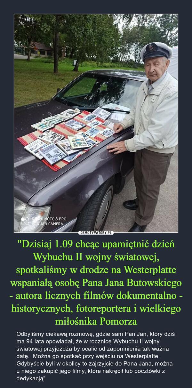 """""""Dzisiaj 1.09 chcąc upamiętnić dzień Wybuchu II wojny światowej, spotkaliśmy w drodze na Westerplatte wspaniałą osobę Pana Jana Butowskiego - autora licznych filmów dokumentalno - historycznych, fotoreportera i wielkiego miłośnika Pomorza – Odbyliśmy ciekawą rozmowę, gdzie sam Pan Jan, który dziś ma 94 lata opowiadał, że w rocznicę Wybuchu II wojny światowej przyjeżdża by ocalić od zapomnienia tak ważna datę.  Można go spotkać przy wejściu na Westerplatte. Gdybyście byli w okolicy to zajrzyjcie do Pana Jana, można u niego zakupić jego filmy, które nakręcił lub pocztówki z dedykacją"""""""