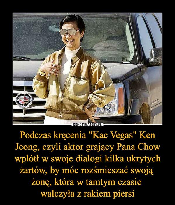 """Podczas kręcenia """"Kac Vegas"""" Ken Jeong, czyli aktor grający Pana Chow wplótł w swoje dialogi kilka ukrytych żartów, by móc rozśmieszać swoją żonę, która w tamtym czasie walczyła z rakiem piersi –"""