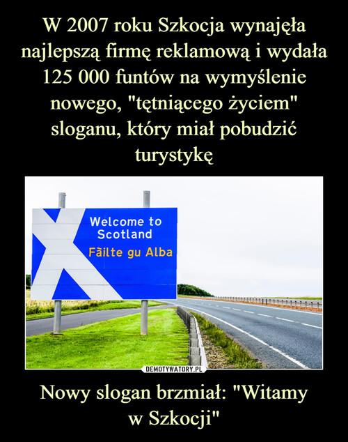"""W 2007 roku Szkocja wynajęła najlepszą firmę reklamową i wydała 125 000 funtów na wymyślenie nowego, """"tętniącego życiem"""" sloganu, który miał pobudzić turystykę Nowy slogan brzmiał: """"Witamy w Szkocji"""""""
