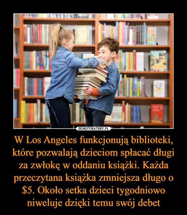 W Los Angeles funkcjonują biblioteki, które pozwalają dzieciom spłacać długi za zwłokę w oddaniu książki. Każda przeczytana książka zmniejsza długo o $5. Około setka dzieci tygodniowo niweluje dzięki temu swój debet –
