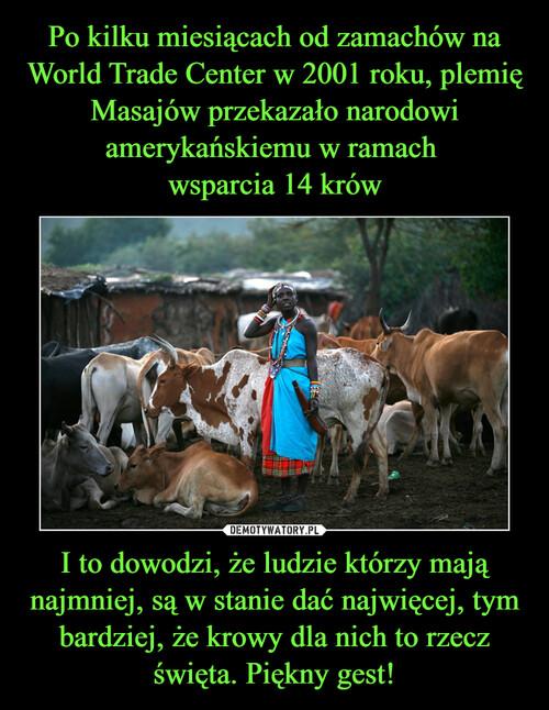 Po kilku miesiącach od zamachów na World Trade Center w 2001 roku, plemię Masajów przekazało narodowi amerykańskiemu w ramach  wsparcia 14 krów I to dowodzi, że ludzie którzy mają najmniej, są w stanie dać najwięcej, tym bardziej, że krowy dla nich to rzecz święta. Piękny gest!