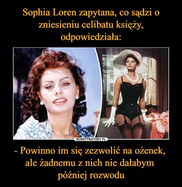 Sophia Loren zapytana, co sądzi o zniesieniu celibatu księży, odpowiedziała: - Powinno im się zezwolić na ożenek,  ale żadnemu z nich nie dałabym  później rozwodu