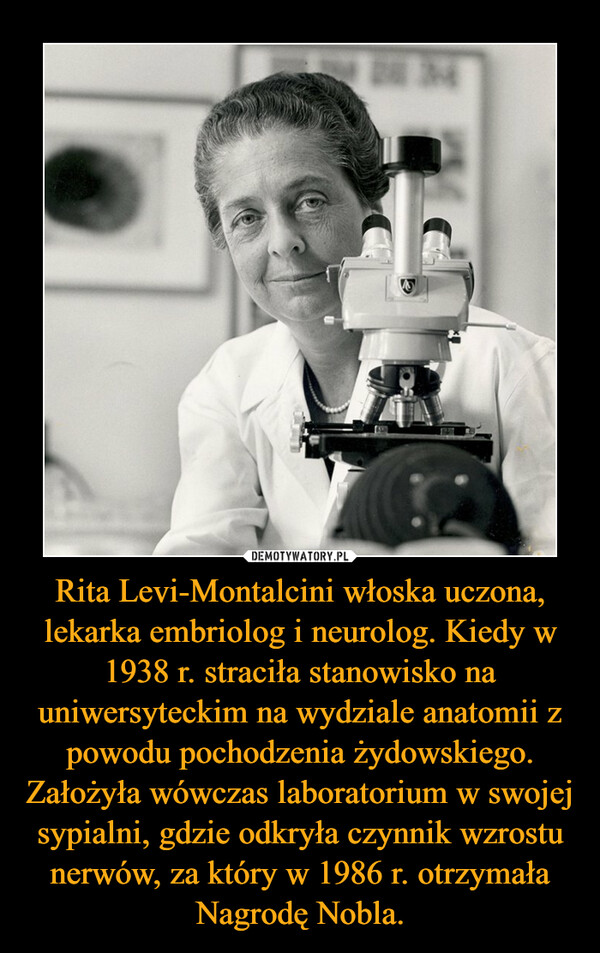 Rita Levi-Montalcini włoska uczona, lekarka embriolog i neurolog. Kiedy w 1938 r. straciła stanowisko na uniwersyteckim na wydziale anatomii z powodu pochodzenia żydowskiego. Założyła wówczas laboratorium w swojej sypialni, gdzie odkryła czynnik wzrostu nerwów, za który w 1986 r. otrzymała Nagrodę Nobla. –