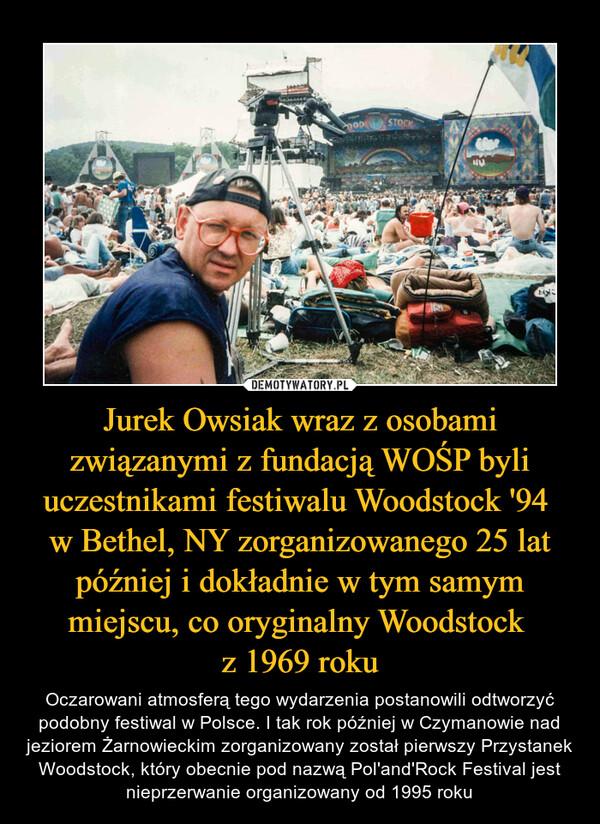 Jurek Owsiak wraz z osobami związanymi z fundacją WOŚP byli uczestnikami festiwalu Woodstock '94 w Bethel, NY zorganizowanego 25 lat później i dokładnie w tym samym miejscu, co oryginalny Woodstock z 1969 roku – Oczarowani atmosferą tego wydarzenia postanowili odtworzyć podobny festiwal w Polsce. I tak rok później w Czymanowie nad jeziorem Żarnowieckim zorganizowany został pierwszy Przystanek Woodstock, który obecnie pod nazwą Pol'and'Rock Festival jest nieprzerwanie organizowany od 1995 roku