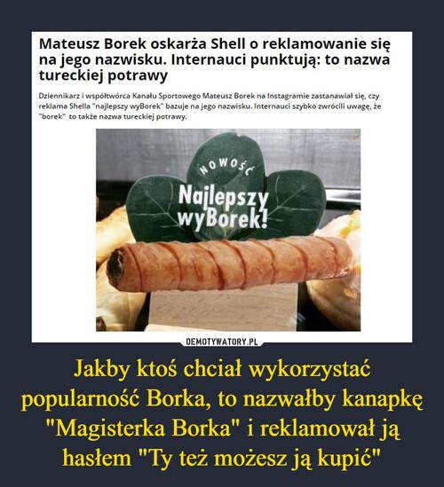 """Jakby ktoś chciał wykorzystać popularność Borka, to nazwałby kanapkę """"Magisterka Borka"""" i reklamował ją hasłem """"Ty też możesz ją kupić"""""""
