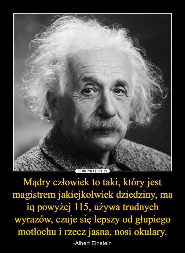 Mądry człowiek to taki, który jest magistrem jakiejkolwiek dziedziny, ma iq powyżej 115, używa trudnych wyrazów, czuje się lepszy od głupiego motłochu i rzecz jasna, nosi okulary. – -Albert Einstein