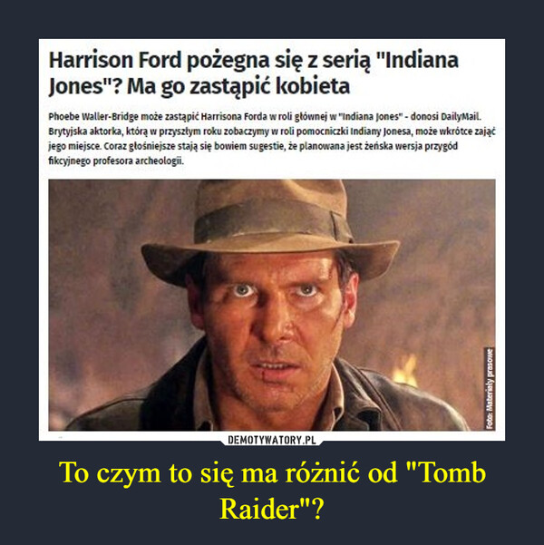 """To czym to się ma różnić od """"Tomb Raider""""? –  Harrison Ford pożegna się z serią """"Indiana Jones""""? Ma go zastąpić kobietaPhoebe Waller-Bridge może zastąpić Harrisona Forda w roli głównej w """"Indiana Jones"""" - donosi DailyMail. Brytyjska aktorka, którą w przyszłym roku zobaczymy w roli pomocniczki Indiany Jonesa, może wkrótce zająć jego miejsce. Coraz głośniejsze stają się bowiem sugestie, że planowana jest żeńska wersja przygód fikcyjnego profesora archeologii."""