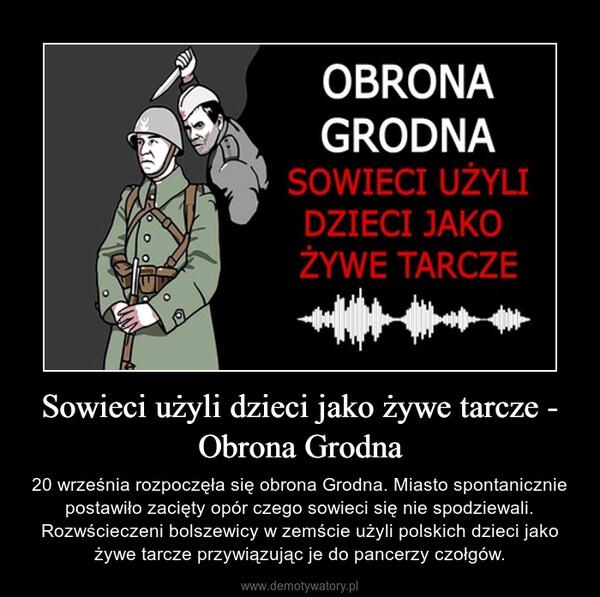 Sowieci użyli dzieci jako żywe tarcze - Obrona Grodna – 20 września rozpoczęła się obrona Grodna. Miasto spontanicznie postawiło zacięty opór czego sowieci się nie spodziewali. Rozwścieczeni bolszewicy w zemście użyli polskich dzieci jako żywe tarcze przywiązując je do pancerzy czołgów.