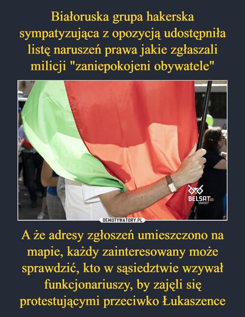 """Białoruska grupa hakerska sympatyzująca z opozycją udostępniła listę naruszeń prawa jakie zgłaszali milicji """"zaniepokojeni obywatele"""" A że adresy zgłoszeń umieszczono na mapie, każdy zainteresowany może sprawdzić, kto w sąsiedztwie wzywał funkcjonariuszy, by zajęli się protestującymi przeciwko Łukaszence"""