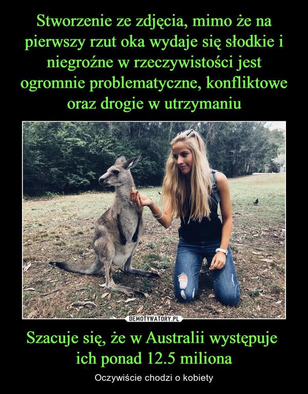 Szacuje się, że w Australii występuje ich ponad 12.5 miliona – Oczywiście chodzi o kobiety