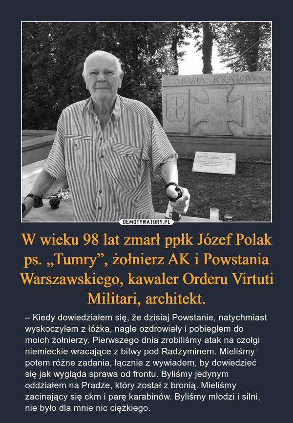 """W wieku 98 lat zmarł ppłk Józef Polak ps. """"Tumry"""", żołnierz AK i Powstania Warszawskiego, kawaler Orderu Virtuti Militari, architekt. – – Kiedy dowiedziałem się, że dzisiaj Powstanie, natychmiast wyskoczyłem z łóżka, nagle ozdrowiały i pobiegłem do moich żołnierzy. Pierwszego dnia zrobiliśmy atak na czołgi niemieckie wracające z bitwy pod Radzyminem. Mieliśmy potem różne zadania, łącznie z wywiadem, by dowiedzieć się jak wygląda sprawa od frontu. Byliśmy jedynym oddziałem na Pradze, który został z bronią. Mieliśmy zacinający się ckm i parę karabinów. Byliśmy młodzi i silni, nie było dla mnie nic ciężkiego."""