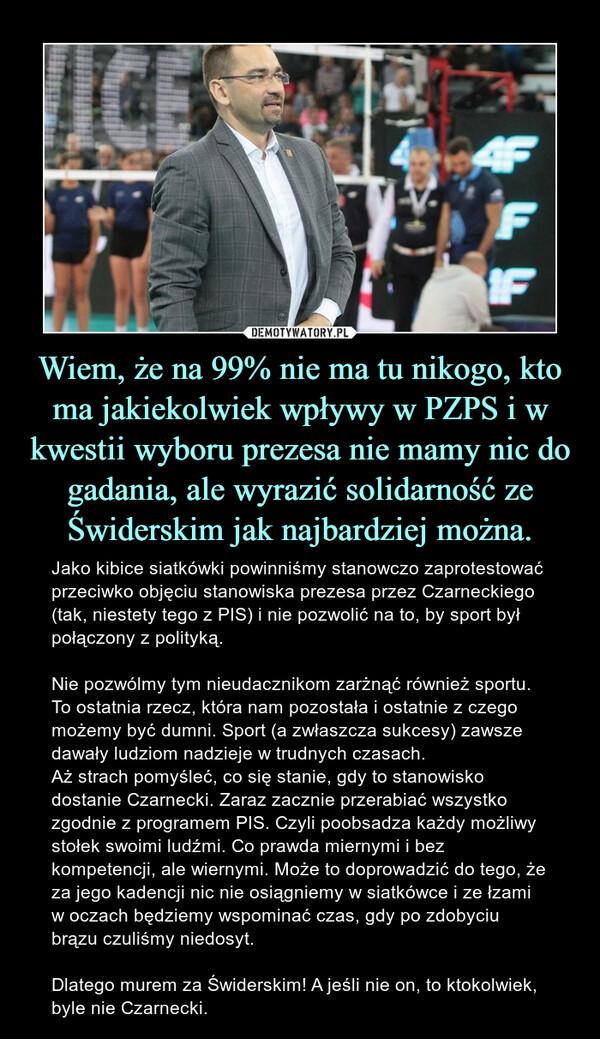 Wiem, że na 99% nie ma tu nikogo, kto ma jakiekolwiek wpływy w PZPS i w kwestii wyboru prezesa nie mamy nic do gadania, ale wyrazić solidarność ze Świderskim jak najbardziej można. – Jako kibice siatkówki powinniśmy stanowczo zaprotestować przeciwko objęciu stanowiska prezesa przez Czarneckiego (tak, niestety tego z PIS) i nie pozwolić na to, by sport był połączony z polityką. Nie pozwólmy tym nieudacznikom zarżnąć również sportu. To ostatnia rzecz, która nam pozostała i ostatnie z czego możemy być dumni. Sport (a zwłaszcza sukcesy) zawsze dawały ludziom nadzieje w trudnych czasach. Aż strach pomyśleć, co się stanie, gdy to stanowisko dostanie Czarnecki. Zaraz zacznie przerabiać wszystko zgodnie z programem PIS. Czyli poobsadza każdy możliwy stołek swoimi ludźmi. Co prawda miernymi i bez kompetencji, ale wiernymi. Może to doprowadzić do tego, że za jego kadencji nic nie osiągniemy w siatkówce i ze łzami w oczach będziemy wspominać czas, gdy po zdobyciu brązu czuliśmy niedosyt. Dlatego murem za Świderskim! A jeśli nie on, to ktokolwiek, byle nie Czarnecki.