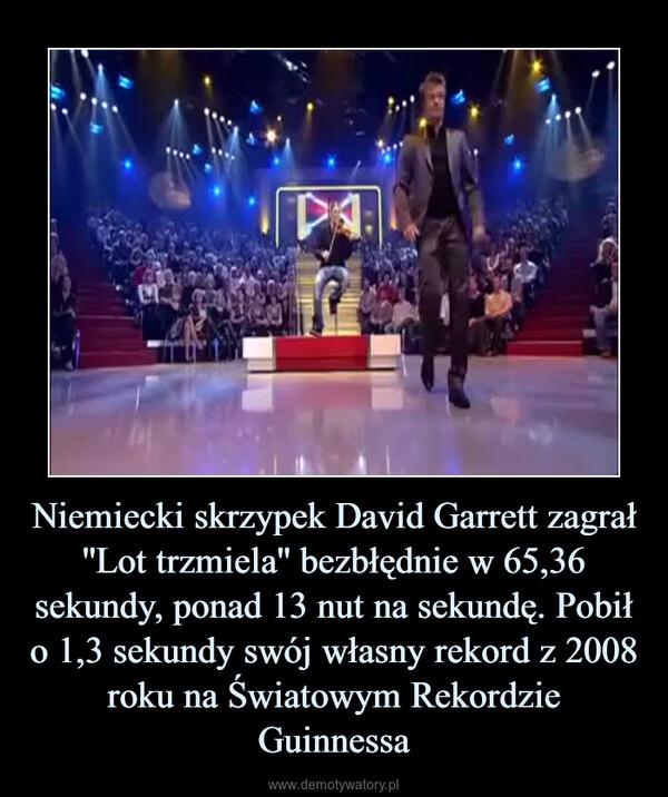 Niemiecki skrzypek David Garrett zagrał ''Lot trzmiela'' bezbłędnie w 65,36 sekundy, ponad 13 nut na sekundę. Pobił o 1,3 sekundy swój własny rekord z 2008 roku na Światowym Rekordzie Guinnessa –