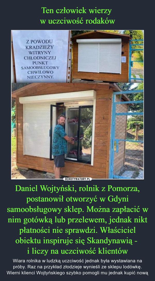 Daniel Wojtyński, rolnik z Pomorza, postanowił otworzyć w Gdyni samoobsługowy sklep. Można zapłacić w nim gotówką lub przelewem, jednak nikt płatności nie sprawdzi. Właściciel obiektu inspiruje się Skandynawią - i liczy na uczciwość klientów – Wiara rolnika w ludzką uczciwość jednak była wystawiana na próby. Raz na przykład złodzieje wynieśli ze sklepu lodówkę. Wierni klienci Wojtyńskiego szybko pomogli mu jednak kupić nową