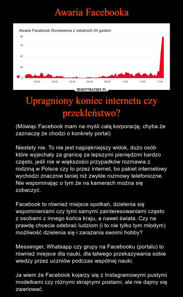 Upragniony koniec internetu czy przekleństwo? – (Mówiąc Facebook mam na myśli całą korporację, chyba że zaznaczę że chodzi o konkrety portal)Niestety nie. To nie jest najpiękniejszy widok, dużo osób które wyjechały za granicę za lepszymi pieniędzmi bardzo często, jeśli nie w większości przypadków rozmawia z rodziną w Polsce czy to przez internet, bo pakiet internetowy wychodzi znacznie taniej niż zwykłe rozmowy telefoniczne. Nie wspominając o tym że na kamerach można się zobaczyć.Facebook to również miejsce spotkań, dzielenia się wspomnieniami czy tymi samymi zainteresowaniami często z osobami z innego końca kraju, a nawet świata. Czy na prawdę chcecie odebrać ludziom (i to nie tylko tym młodym) możliwość dzielenia się i zarażania swoimi hobby?Messenger, Whatsapp czy grupy na Facebooku (portalu) to również miejsce dla nauki, dla łatwego przekazywania sobie wiedzy przez uczniów podczas wspólnej nauki.Ja wiem że Facebook kojarzy się z Instagramowymi pustymi modelkami czy różnymi skrajnymi postami, ale nie dajmy się zwariować.