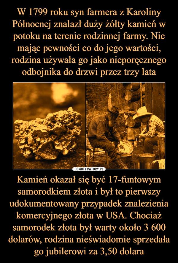 Kamień okazał się być 17-funtowym samorodkiem złota i był to pierwszy udokumentowany przypadek znalezienia komercyjnego złota w USA. Chociaż samorodek złota był warty około 3 600 dolarów, rodzina nieświadomie sprzedała go jubilerowi za 3,50 dolara –