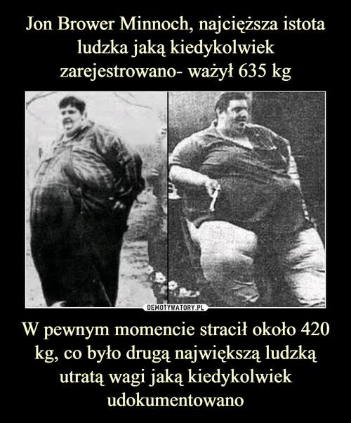 Jon Brower Minnoch, najcięższa istota ludzka jaką kiedykolwiek zarejestrowano- ważył 635 kg W pewnym momencie stracił około 420 kg, co było drugą największą ludzką utratą wagi jaką kiedykolwiek udokumentowano