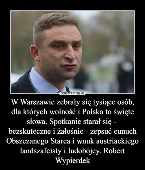 W Warszawie zebrały się tysiące osób, dla których wolność i Polska to święte słowa. Spotkanie starał się -  bezskuteczne i żałośnie - zepsuć eunuch Obszczanego Starca i wnuk austriackiego landszafcisty i ludobójcy. Robert Wypierdek