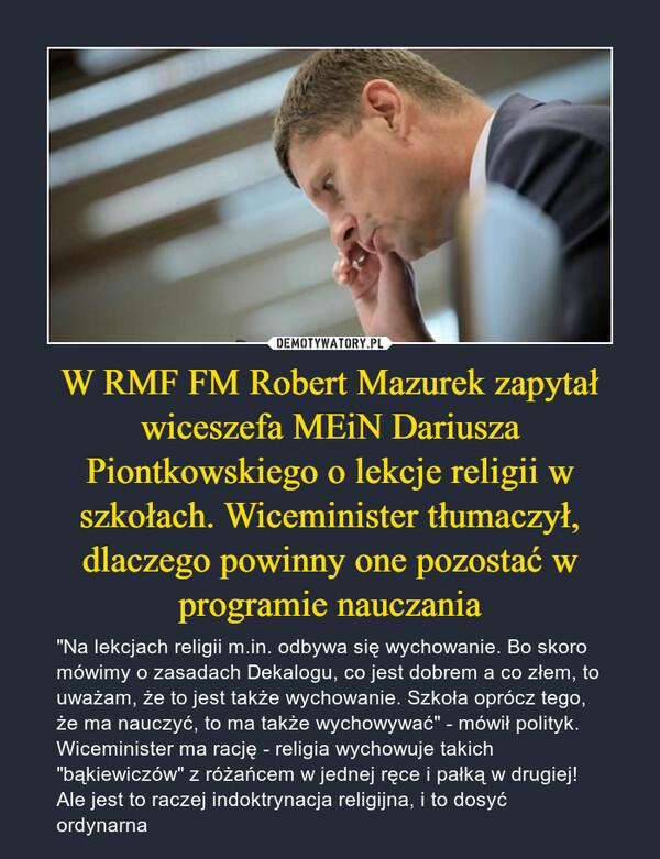 """W RMF FM Robert Mazurek zapytał wiceszefa MEiN Dariusza Piontkowskiego o lekcje religii w szkołach. Wiceminister tłumaczył, dlaczego powinny one pozostać w programie nauczania – """"Na lekcjach religii m.in. odbywa się wychowanie. Bo skoro mówimy o zasadach Dekalogu, co jest dobrem a co złem, to uważam, że to jest także wychowanie. Szkoła oprócz tego, że ma nauczyć, to ma także wychowywać"""" - mówił polityk.Wiceminister ma rację - religia wychowuje takich """"bąkiewiczów"""" z różańcem w jednej ręce i pałką w drugiej! Ale jest to raczej indoktrynacja religijna, i to dosyć ordynarna"""