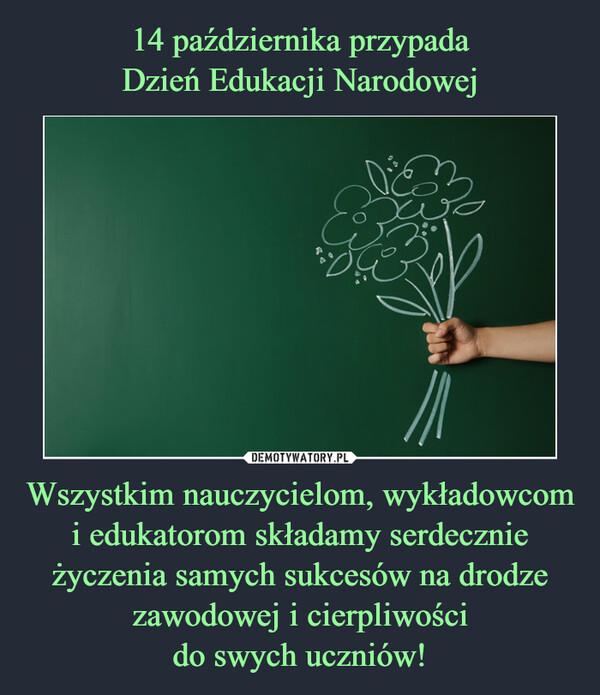 Wszystkim nauczycielom, wykładowcom i edukatorom składamy serdecznie życzenia samych sukcesów na drodze zawodowej i cierpliwoścido swych uczniów! –
