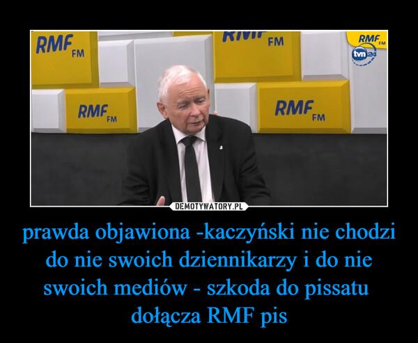 prawda objawiona -kaczyński nie chodzi do nie swoich dziennikarzy i do nie swoich mediów - szkoda do pissatu  dołącza RMF pis –