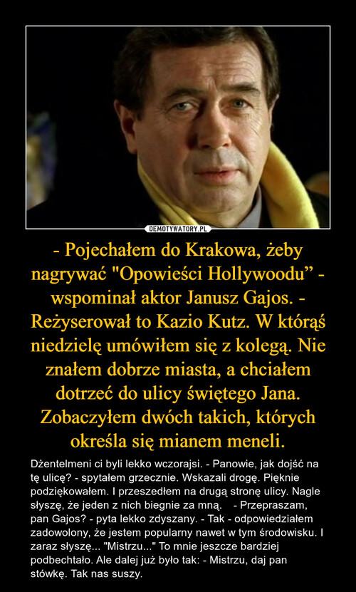 """- Pojechałem do Krakowa, żeby nagrywać """"Opowieści Hollywoodu"""" - wspominał aktor Janusz Gajos. - Reżyserował to Kazio Kutz. W którąś niedzielę umówiłem się z kolegą. Nie znałem dobrze miasta, a chciałem dotrzeć do ulicy świętego Jana. Zobaczyłem dwóch takich, których określa się mianem meneli."""