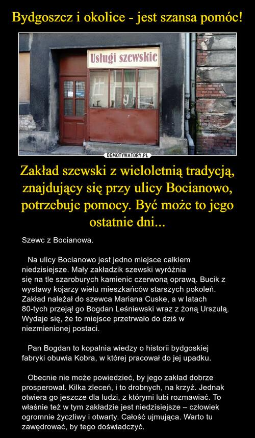 Bydgoszcz i okolice - jest szansa pomóc! Zakład szewski z wieloletnią tradycją, znajdujący się przy ulicy Bocianowo, potrzebuje pomocy. Być może to jego ostatnie dni...